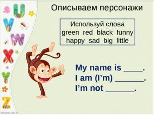 Описываем персонажи My name is ____. I am (I'm) ______. I'm not ______. Испол
