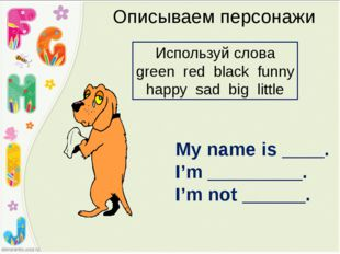 Описываем персонажи My name is ____. I'm _________. I'm not ______. Используй
