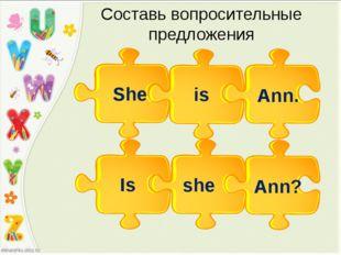 Cоставь вопросительные предложения She is Ann. she Is Ann?