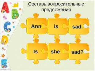 Cоставь вопросительные предложения Ann is sad. she Is sad?