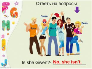 Bess Bob Liz Mark Gwen Tom Ответь на вопросы Is she Gwen?- _____________ No,