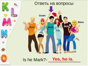 Bess Bob Liz Mark Gwen Tom Ответь на вопросы Is he Mark?- _____________ Yes,