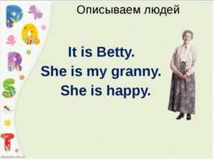 Описываем людей It is Betty. She is my granny. She is happy.