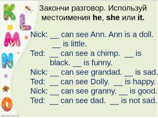 Закончи разговор. Используй местоимения he, she или it. Nick: __ can see Ann.