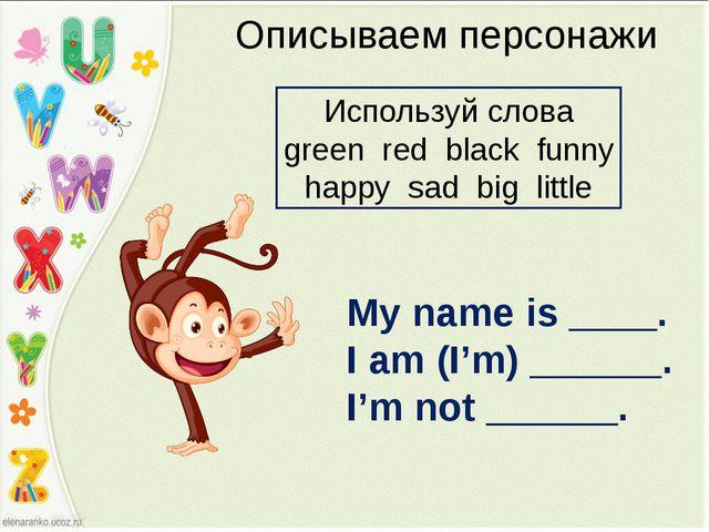 Описываем персонажи My name is ____. I am (I'm) ______. I'm not ______. Испол...