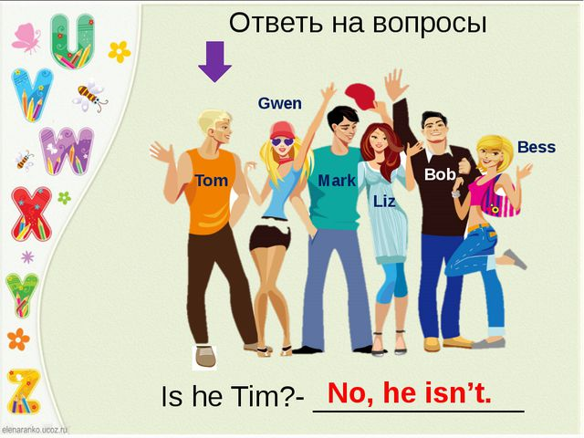 Bess Bob Liz Mark Gwen Tom Ответь на вопросы Is he Tim?- _____________ No, he...