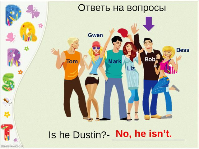 Bess Bob Liz Mark Gwen Tom Ответь на вопросы Is he Dustin?- _____________ No,...