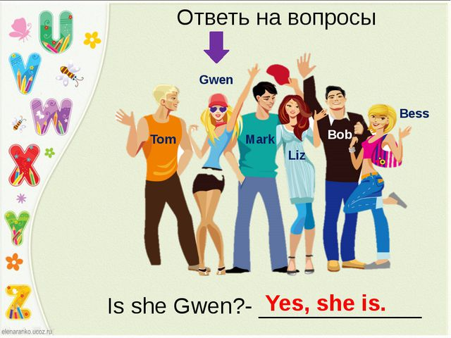 Bess Bob Liz Mark Gwen Tom Ответь на вопросы Is she Gwen?- _____________ Yes,...