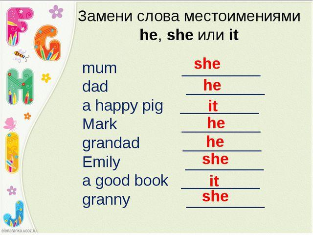 Замени слова местоимениями he, she или it mum _________ dad _________ a happy...