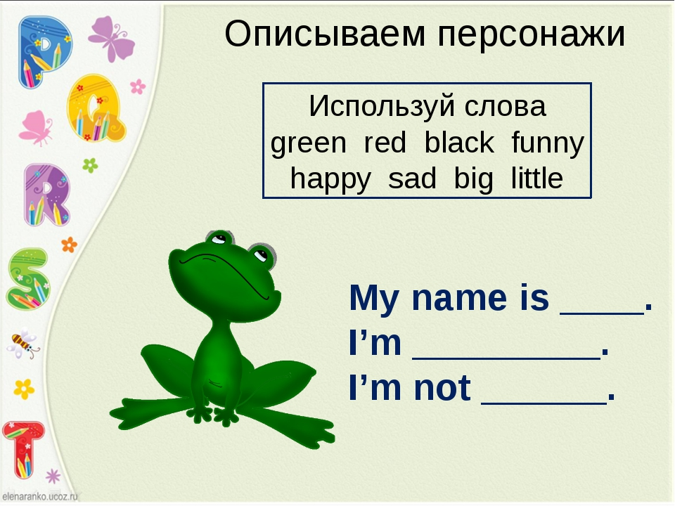 Описываем персонажи My name is ____. I'm _________. I'm not ______. Используй...