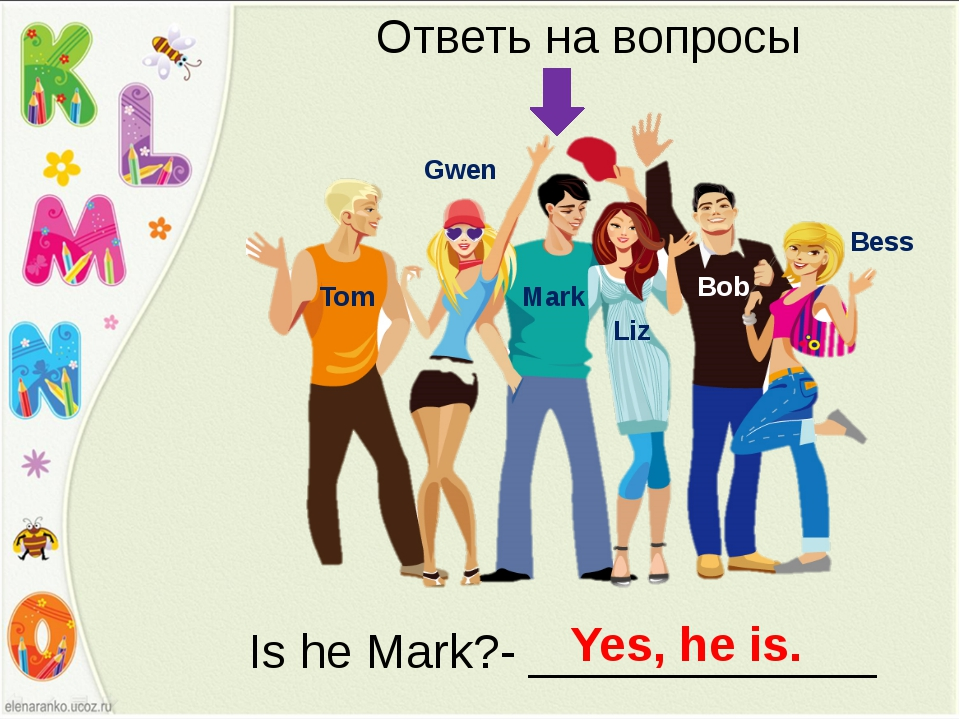 Bess Bob Liz Mark Gwen Tom Ответь на вопросы Is he Mark?- _____________ Yes,...