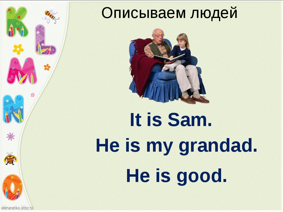 Описываем людей It is Sam. He is my grandad. He is good.