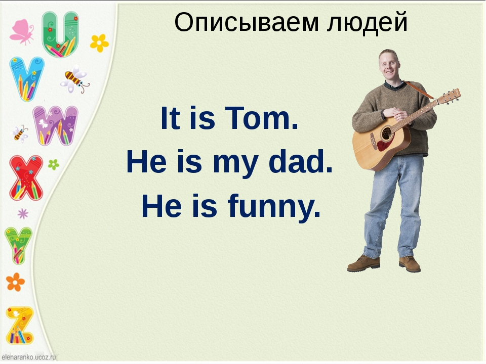 Описываем людей It is Tom. He is my dad. He is funny.
