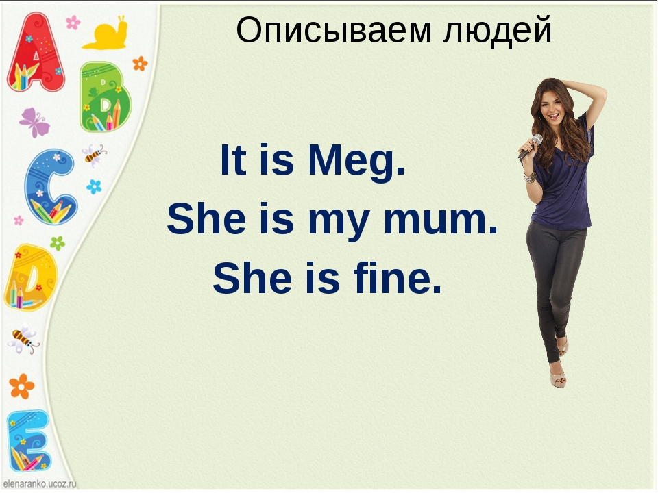 Описываем людей It is Meg. She is my mum. She is fine.