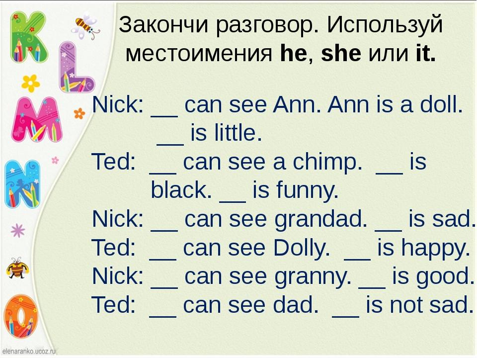 Закончи разговор. Используй местоимения he, she или it. Nick: __ can see Ann....