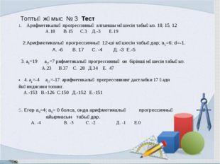 Топтық жұмыс № 3 Тест 1. Арифметикалық прогрессияның алтыншы мүшесін табыңыз