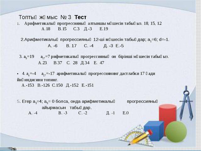 Топтық жұмыс № 3 Тест 1. Арифметикалық прогрессияның алтыншы мүшесін табыңыз...