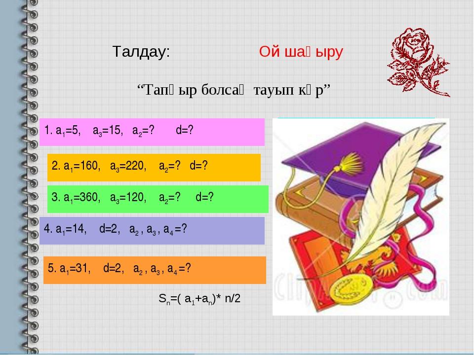"""Талдау: Ой шақыру """"Тапқыр болсаң тауып көр"""" 1. а1=5, а3=15, а2=? d=? Ж: а2=10..."""