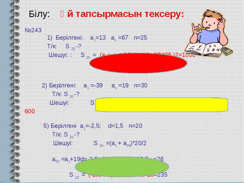 Білу: Үй тапсырмасын тексеру: №243 1) Берілгені: а1=13 аn =67 n=25 Т/к: S 25...