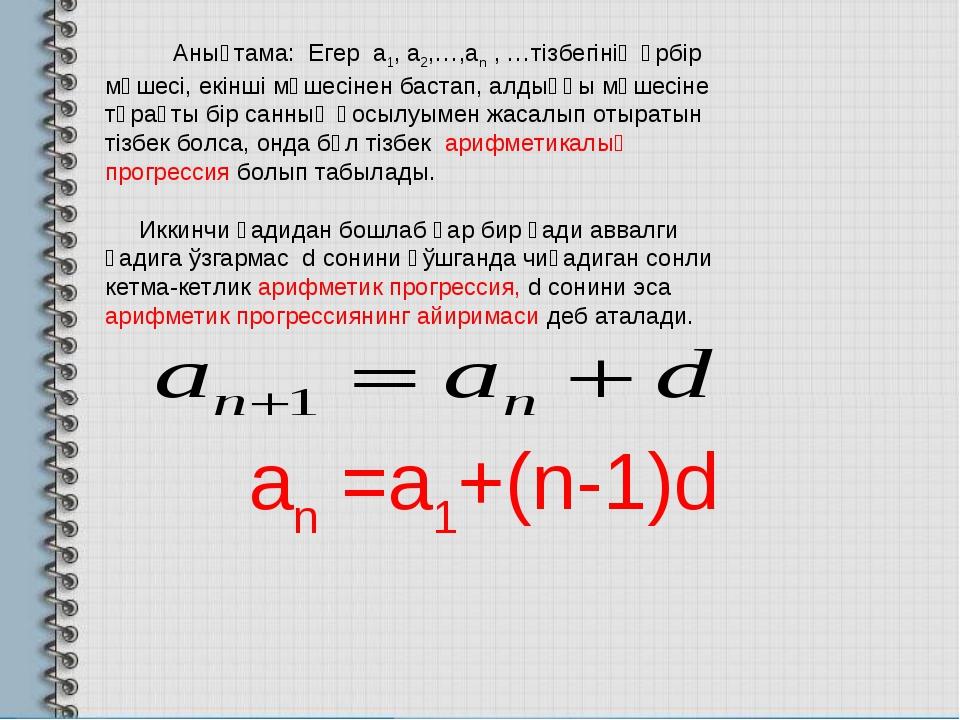 Анықтама: Егер а1, а2,…,аn , …тізбегінің әрбір мүшесі, екінші мүшесінен ба...
