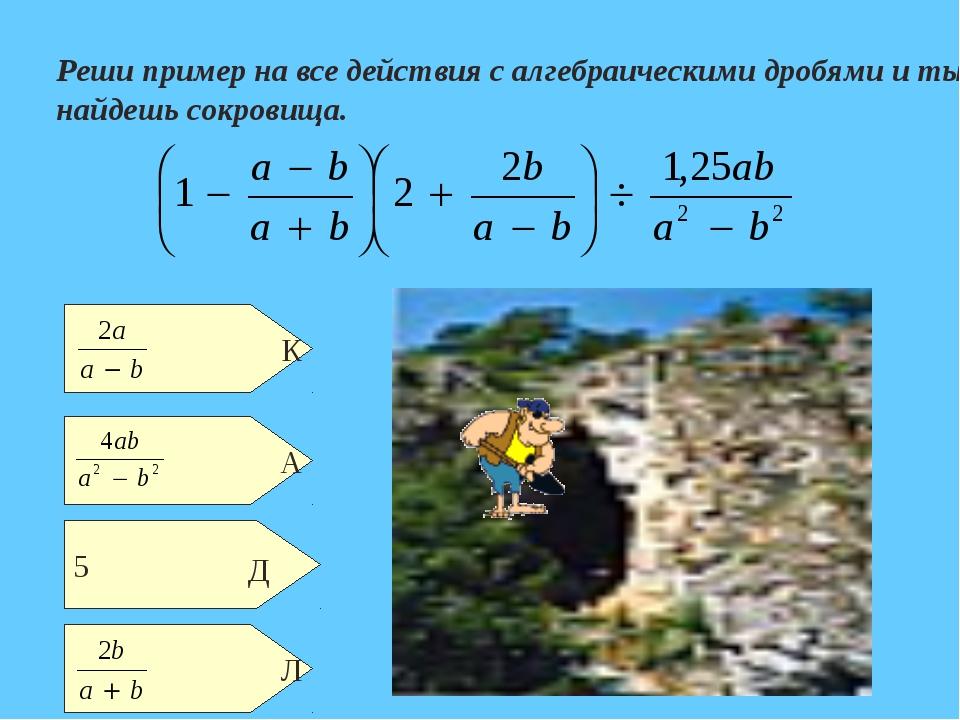 Реши пример на все действия с алгебраическими дробями и ты найдешь сокровища.