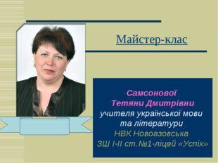 Майстер-клас Самсонової Тетяни Дмитрівни учителя української мови та літерату