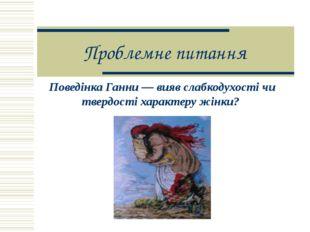 Поведінка Ганни — вияв слабкодухості чи твердості характеру жінки? Проблемне