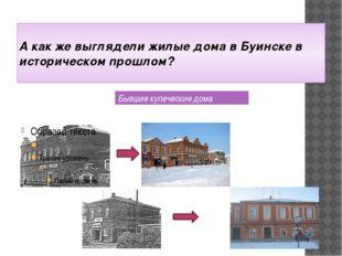 А как же выглядели жилые дома в Буинске в историческом прошлом? Бывшие купеч