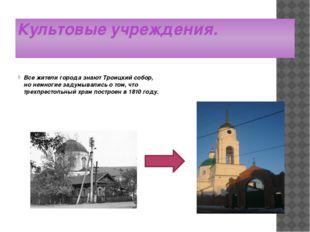 Культовые учреждения. Все жители города знают Троицкий собор, но немногие зад