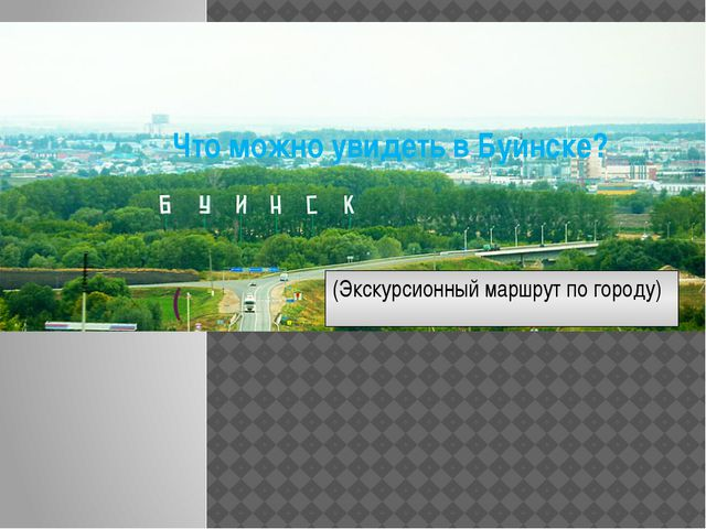 Что можно увидеть в Буинске?    ( (Экскурсионный маршрут по городу)