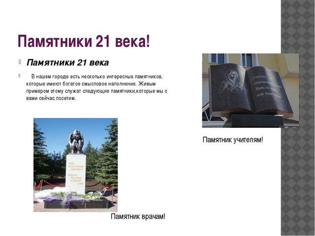 Памятники 21 века! Памятники 21 века В нашем городе есть несколько интересных...