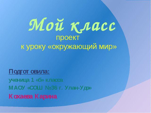 Мой класс Подготовила: ученица 1 «б» класса МАОУ «СОШ № 36 г. Улан-Удэ» Кохае...