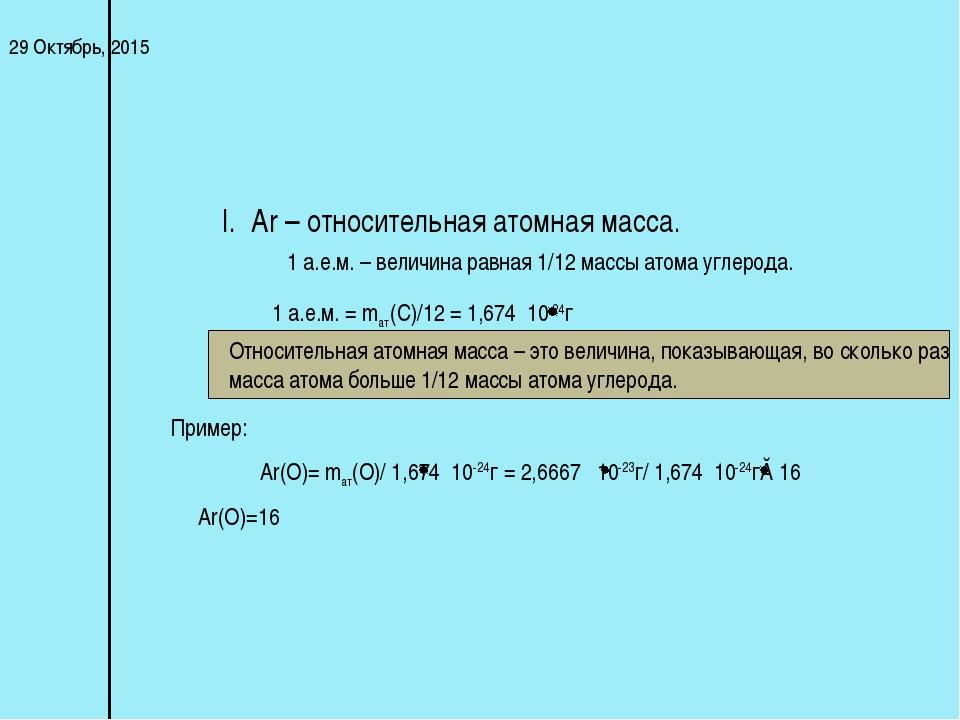 * I. Ar – относительная атомная масса. 1 а.е.м. – величина равная 1/12 массы...