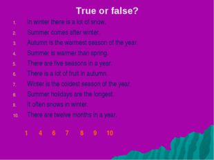 True or false? In winter there is a lot of snow. Summer comes after winter. A