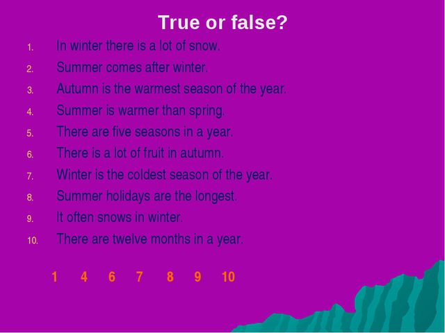 True or false? In winter there is a lot of snow. Summer comes after winter. A...