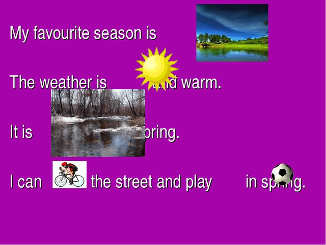 My favourite season is . The weather is and warm. It is in spring. I can in t...