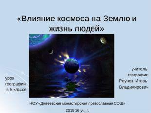 «Влияние космоса на Землю и жизнь людей» урок географии в 5 классе учитель ге