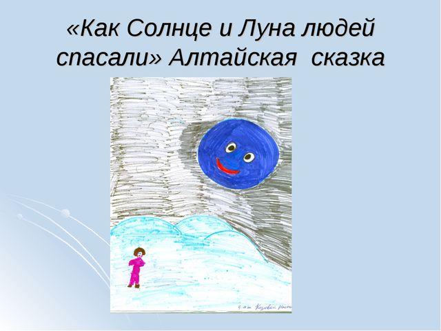 «Как Солнце и Луна людей спасали» Алтайская сказка