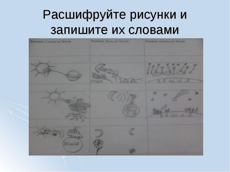 Расшифруйте рисунки и запишите их словами