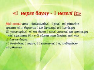 «Өнерге баулу - өнегелі іс» Мақсаты: ата – бабамыздың ұрпақ тәрбиесіне ерекше