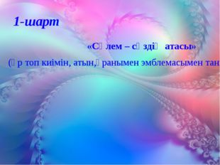 1-шарт «Сәлем – сөздің атасы» (әр топ киімін, атын,ұранымен эмблемасымен таны