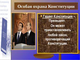 Особая охрана Конституции   Гарант Конституции – Президент.  Он может приос
