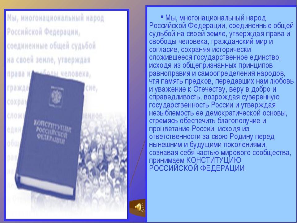 Мы, многонациональный народ Российской Федерации, соединенные общей суд...