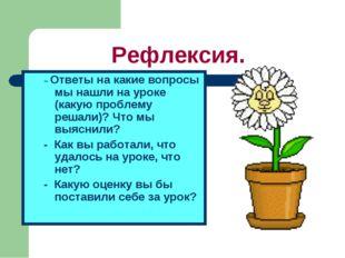 Рефлексия. – Ответы на какие вопросы мы нашли на уроке (какую проблему решали
