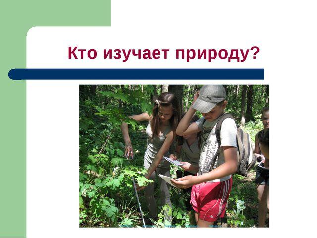 Кто изучает природу?