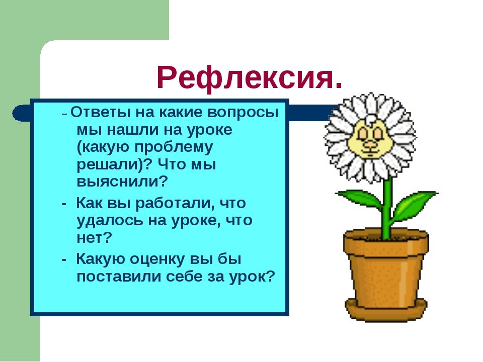 Рефлексия. – Ответы на какие вопросы мы нашли на уроке (какую проблему решали...