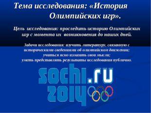 Тема исследования: «История Олимпийских игр». Цель исследования: проследить