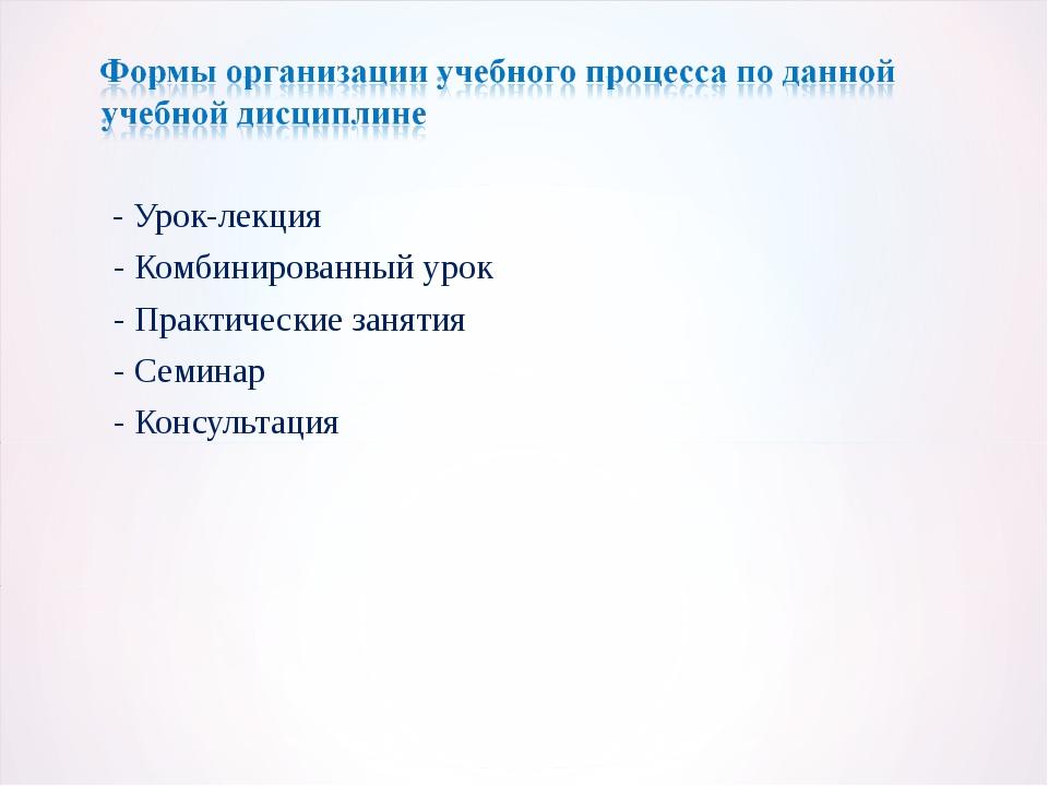 - Урок-лекция - Комбинированный урок - Практические занятия - Семинар - Конс...