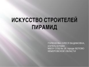 ИСКУССТВО СТРОИТЕЛЕЙ ПИРАМИД ГОЛЕНКОВА ОЛЕСЯ ВАДИМОВНА, учитель истории МБОУ