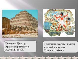 Пирамида Джосера. Архитектор Имхотеп. XXVIII в. до н.э. Египтянин охотится н